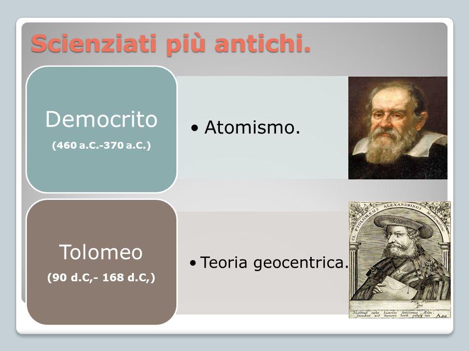 Scienziati più antichi. Atomismo. Democrito (460 a.C.-370 a.C.) Teoria geocentrica. Tolomeo (90 d.C,- 168 d.C,)