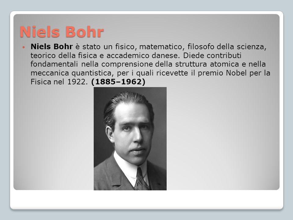 Niels Bohr Niels Bohr è stato un fisico, matematico, filosofo della scienza, teorico della fisica e accademico danese. Diede contributi fondamentali n