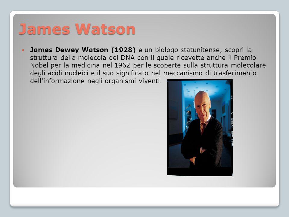 James Watson James Dewey Watson (1928) è un biologo statunitense, scoprì la struttura della molecola del DNA con il quale ricevette anche il Premio No
