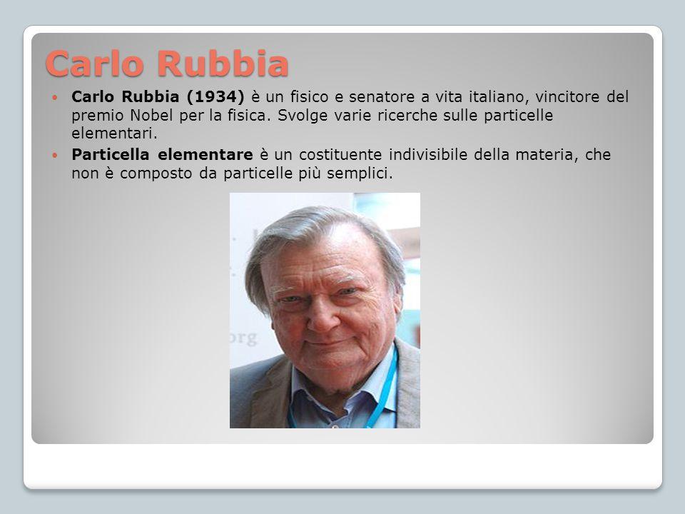 Carlo Rubbia Carlo Rubbia (1934) è un fisico e senatore a vita italiano, vincitore del premio Nobel per la fisica. Svolge varie ricerche sulle partice