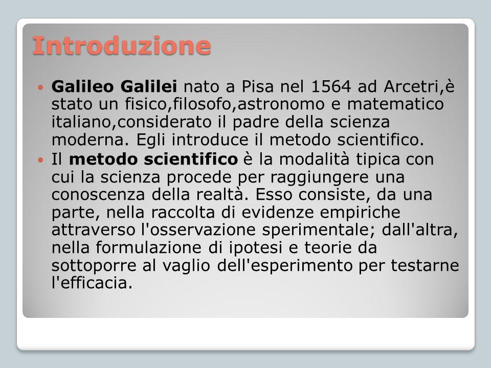 Introduzione Galileo Galilei nato a Pisa nel 1564 ad Arcetri,è stato un fisico,filosofo,astronomo e matematico italiano,considerato il padre della sci
