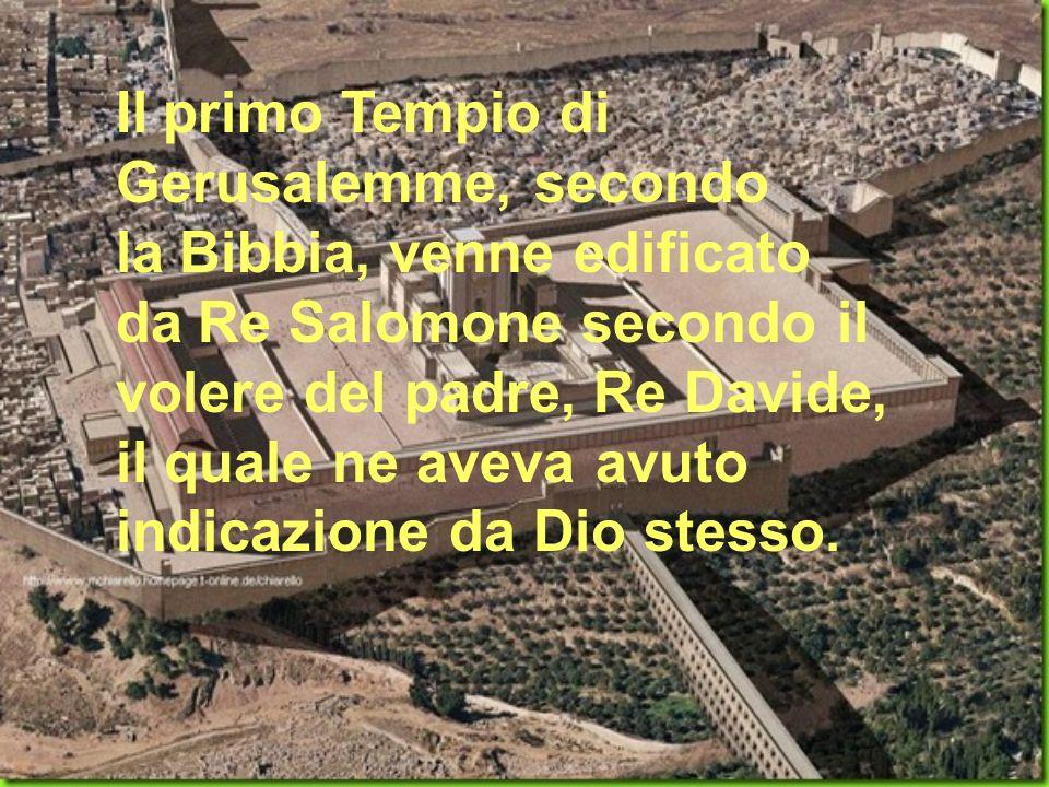 Il primo Tempio di Gerusalemme, secondo la Bibbia, venne edificato da Re Salomone secondo il volere del padre, Re Davide, il quale ne aveva avuto indi