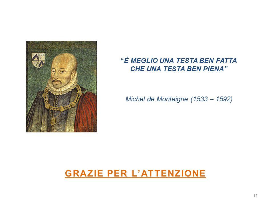 """11 GRAZIE PER L'ATTENZIONE """"È MEGLIO UNA TESTA BEN FATTA CHE UNA TESTA BEN PIENA"""" Michel de Montaigne (1533 – 1592)"""