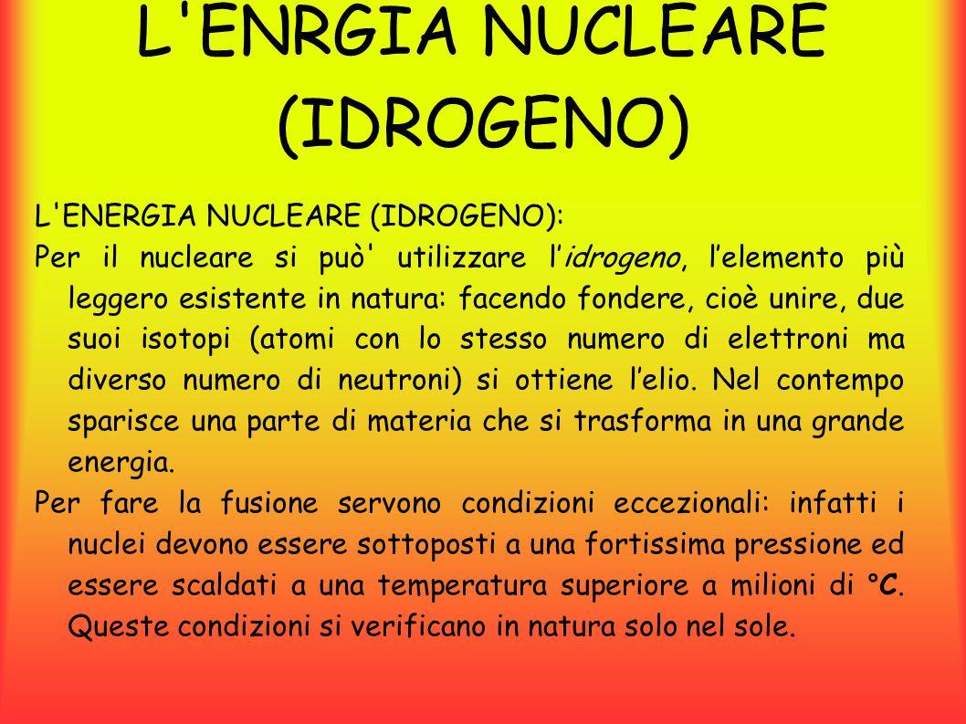 L ENRGIA NUCLEARE (IDROGENO) L ENERGIA NUCLEARE (IDROGENO): Per il nucleare si può utilizzare l'idrogeno, l'elemento più leggero esistente in natura: facendo fondere, cioè unire, due suoi isotopi (atomi con lo stesso numero di elettroni ma diverso numero di neutroni) si ottiene l'elio.