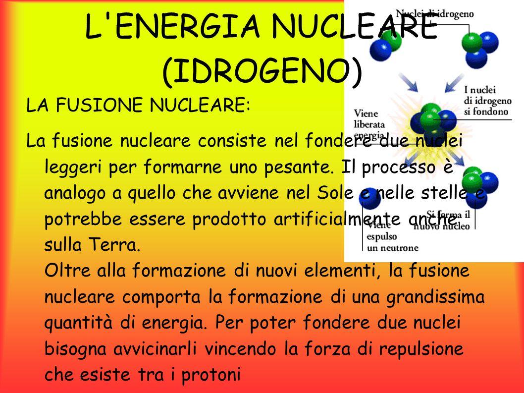 L ENERGIA NUCLEARE (IDROGENO) Dalla fusione nucleare si ottiene un enorme quantità di energia, dovuta al difetto di massa: una volta che i due atomi si fondono, la loro massa non è pari alla somma delle masse dei due nuclei, ma minore.