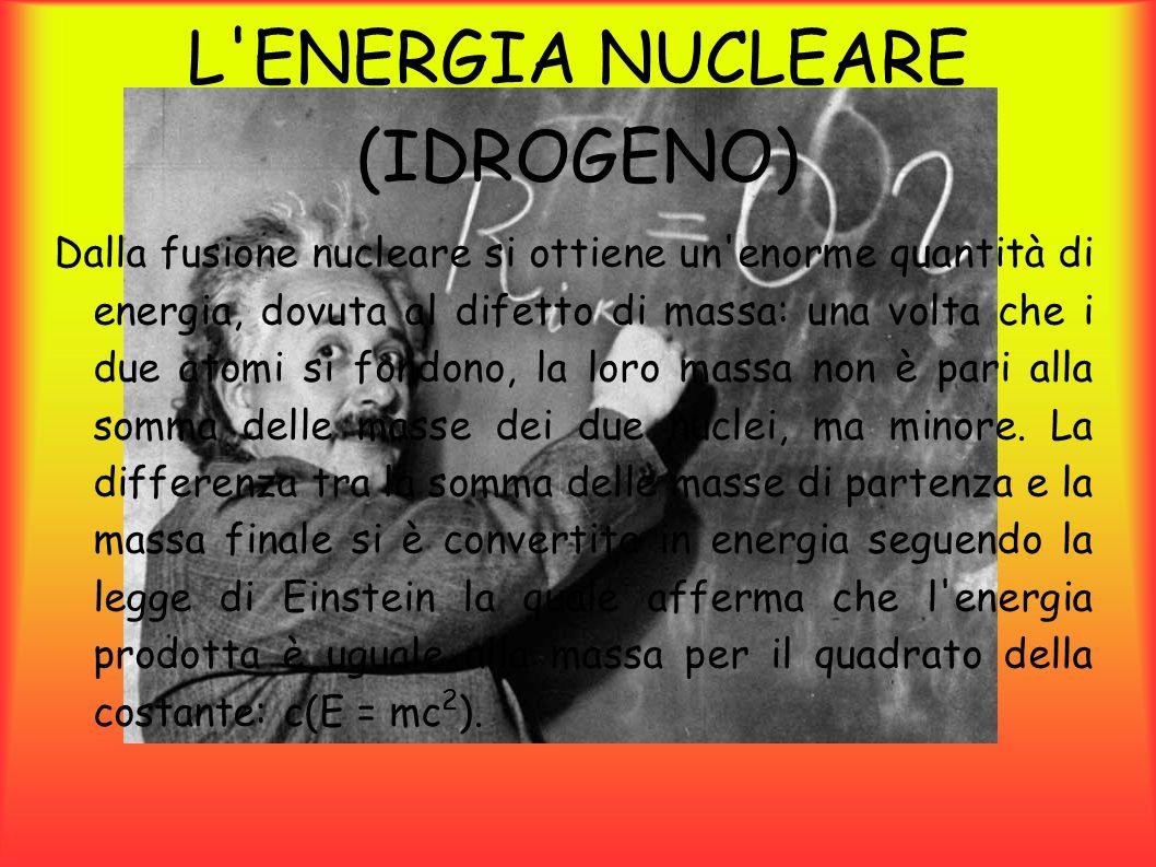 L ENERGIA NUCLEARE (IDROGENO) Gli elementi più idonei per la fusione sono gli isotopi dell idrogeno (Dueterio eTrizio), dalla quale fusione si otterrebbe un atomo di elio ed un neutrone libero.
