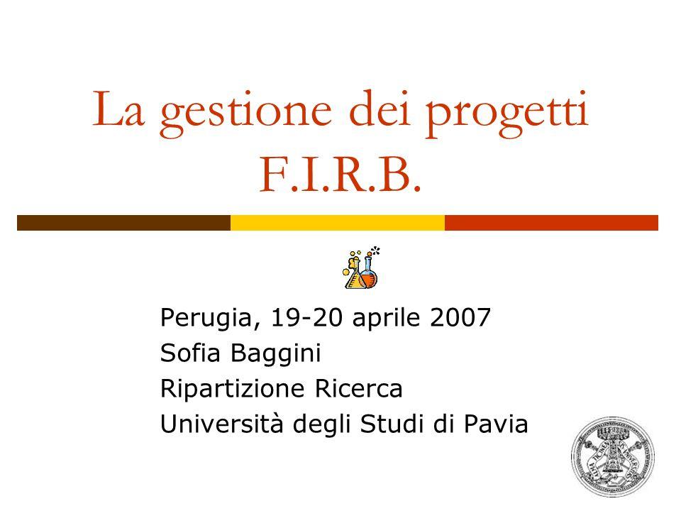 La gestione dei progetti F.I.R.B. Perugia, 19-20 aprile 2007 Sofia Baggini Ripartizione Ricerca Università degli Studi di Pavia