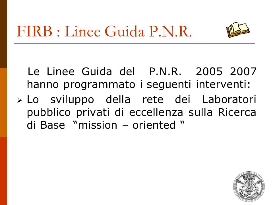 FIRB : Linee Guida P.N.R. Le Linee Guida del P.N.R. 2005 2007 hanno programmato i seguenti interventi:  Lo sviluppo della rete dei Laboratori pubblic