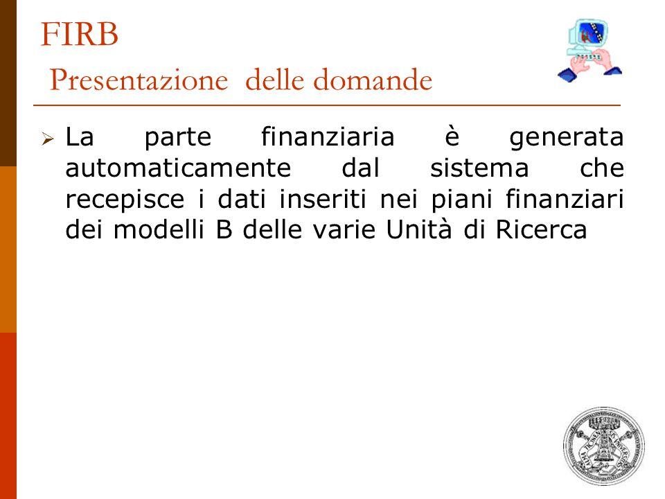 FIRB Presentazione delle domande  La parte finanziaria è generata automaticamente dal sistema che recepisce i dati inseriti nei piani finanziari dei