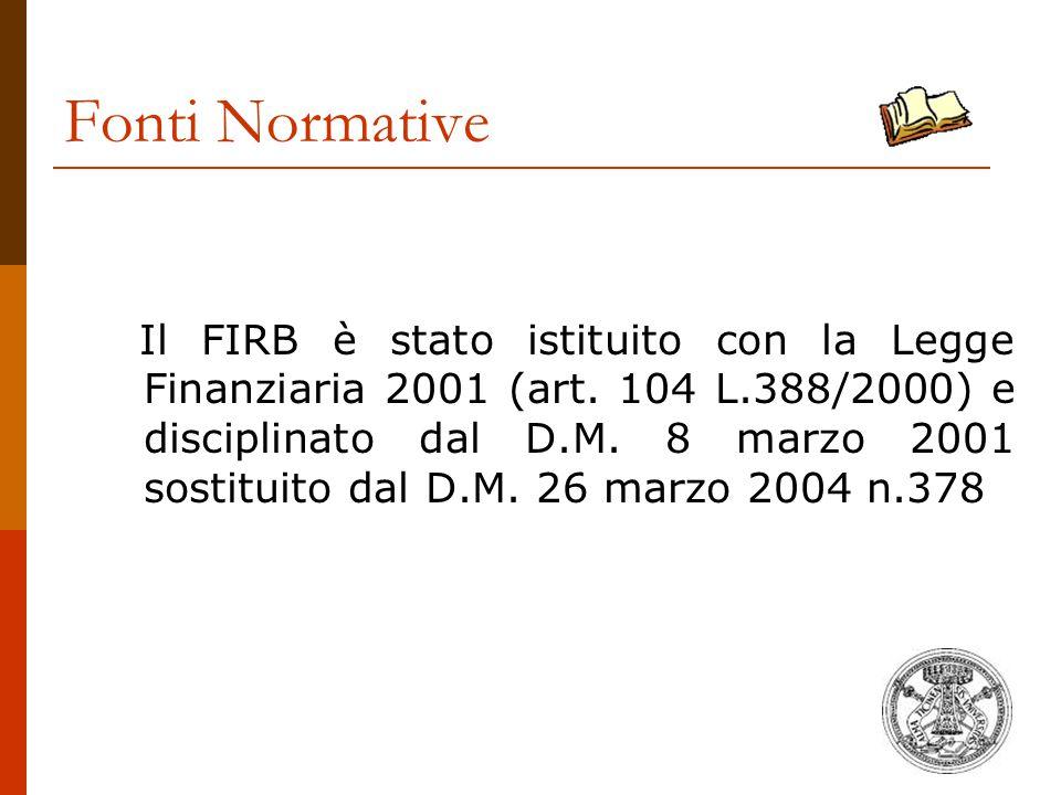 Fonti Normative Il FIRB è stato istituito con la Legge Finanziaria 2001 (art. 104 L.388/2000) e disciplinato dal D.M. 8 marzo 2001 sostituito dal D.M.