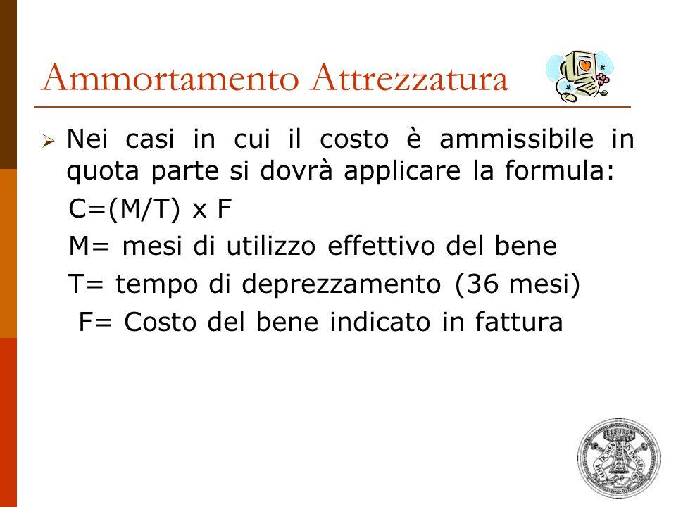 Ammortamento Attrezzatura  Nei casi in cui il costo è ammissibile in quota parte si dovrà applicare la formula: C=(M/T) x F M= mesi di utilizzo effet