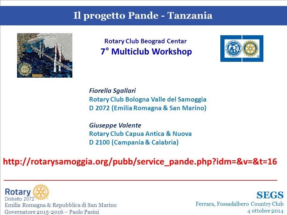 SEMINARIO ISTRUZIONE SQUADRA DISTRETTUALE Repubblica di San Marino, 22 Febbraio 2014 Il progetto Pande - Tanzania Leonardo de Angelis La gestione dei progetti Distretto 2072 Emilia Romagna & Repubblica di San Marino Governatore 2015-2016 – Paolo Pasini _______________________________________________________________________ SEGS Ferrara, Fossadalbero Country Club 4 ottobre 2014 http://rotarysamoggia.org/pubb/service_pande.php?idm=&v=&t=16 Fiorella Sgallari Rotary Club Bologna Valle del Samoggia D 2072 (Emilia Romagna & San Marino) Giuseppe Valente Rotary Club Capua Antica & Nuova D 2100 (Campania & Calabria) Rotary Club Beograd Centar 7° Multiclub Workshop