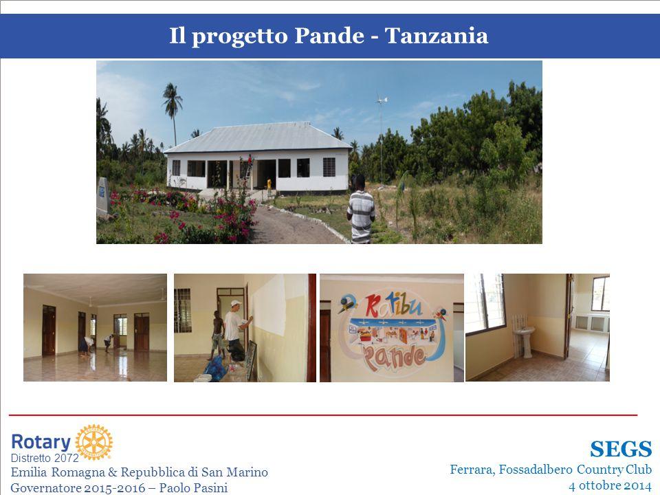 SEMINARIO ISTRUZIONE SQUADRA DISTRETTUALE Repubblica di San Marino, 22 Febbraio 2014 Il progetto Pande - Tanzania Leonardo de Angelis La gestione dei progetti Distretto 2072 Emilia Romagna & Repubblica di San Marino Governatore 2015-2016 – Paolo Pasini _______________________________________________________________________ SEGS Ferrara, Fossadalbero Country Club 4 ottobre 2014