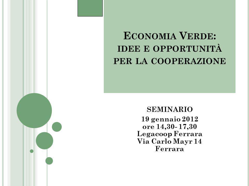 E CONOMIA V ERDE : IDEE E OPPORTUNITÀ PER LA COOPERAZIONE SEMINARIO 19 gennaio 2012 ore 14,30- 17,30 Legacoop Ferrara Via Carlo Mayr 14 Ferrara