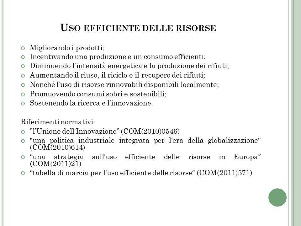 U SO EFFICIENTE DELLE RISORSE Migliorando i prodotti; Incentivando una produzione e un consumo efficienti; Diminuendo l'intensità energetica e la produzione dei rifiuti; Aumentando il riuso, il riciclo e il recupero dei rifiuti; Nonché l'uso di risorse rinnovabili disponibili localmente; Promuovendo consumi sobri e sostenibili; Sostenendo la ricerca e l'innovazione.