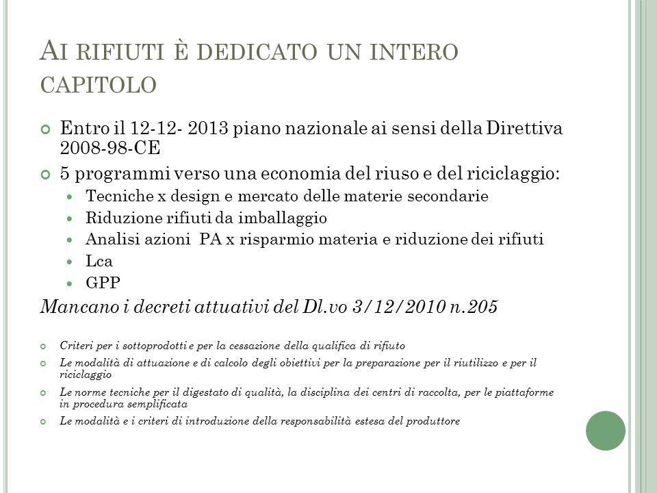 A I RIFIUTI È DEDICATO UN INTERO CAPITOLO Entro il 12-12- 2013 piano nazionale ai sensi della Direttiva 2008-98-CE 5 programmi verso una economia del riuso e del riciclaggio: Tecniche x design e mercato delle materie secondarie Riduzione rifiuti da imballaggio Analisi azioni PA x risparmio materia e riduzione dei rifiuti Lca GPP Mancano i decreti attuativi del Dl.vo 3/12/2010 n.205 Criteri per i sottoprodotti e per la cessazione della qualifica di rifiuto Le modalità di attuazione e di calcolo degli obiettivi per la preparazione per il riutilizzo e per il riciclaggio Le norme tecniche per il digestato di qualità, la disciplina dei centri di raccolta, per le piattaforme in procedura semplificata Le modalità e i criteri di introduzione della responsabilità estesa del produttore