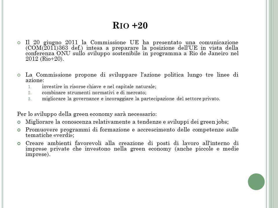 R IO +20 Il 20 giugno 2011 la Commissione UE ha presentato una comunicazione (COM(2011)363 def.) intesa a preparare la posizione dell'UE in vista della conferenza ONU sullo sviluppo sostenibile in programma a Rio de Janeiro nel 2012 (Rio+20).