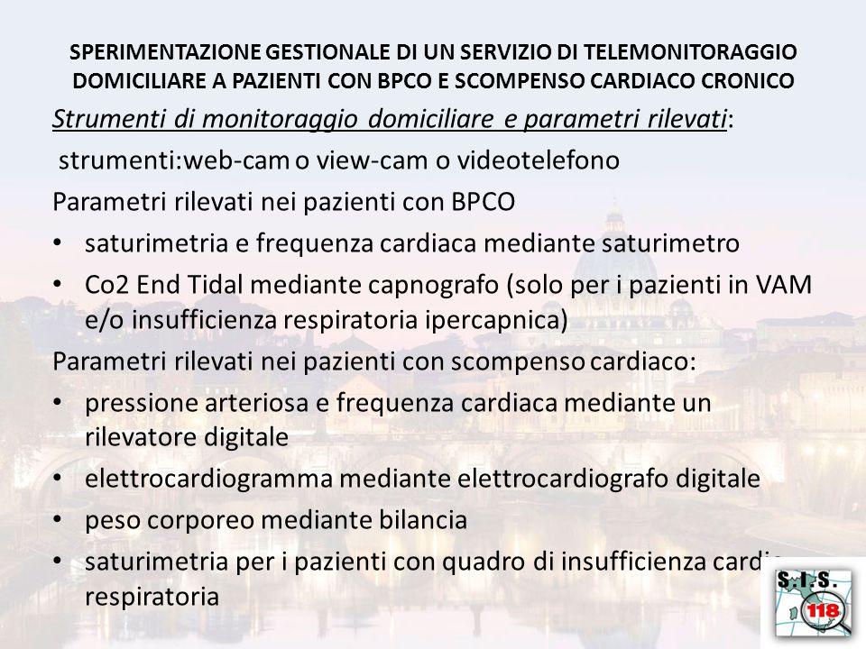 SPERIMENTAZIONE GESTIONALE DI UN SERVIZIO DI TELEMONITORAGGIO DOMICILIARE A PAZIENTI CON BPCO E SCOMPENSO CARDIACO CRONICO Strumenti di monitoraggio domiciliare e parametri rilevati: strumenti:web-cam o view-cam o videotelefono Parametri rilevati nei pazienti con BPCO saturimetria e frequenza cardiaca mediante saturimetro Co2 End Tidal mediante capnografo (solo per i pazienti in VAM e/o insufficienza respiratoria ipercapnica) Parametri rilevati nei pazienti con scompenso cardiaco: pressione arteriosa e frequenza cardiaca mediante un rilevatore digitale elettrocardiogramma mediante elettrocardiografo digitale peso corporeo mediante bilancia saturimetria per i pazienti con quadro di insufficienza cardio- respiratoria