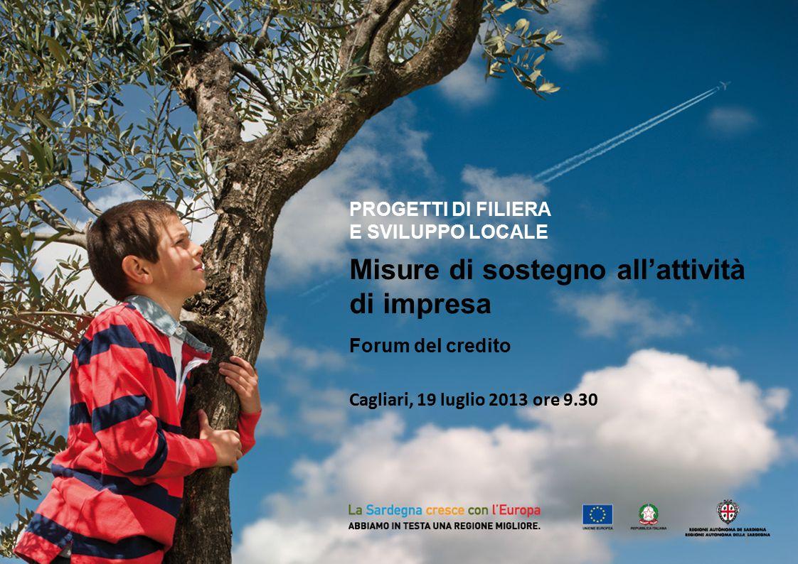 PROGETTI DI FILIERA E SVILUPPO LOCALE Misure di sostegno all'attività di impresa Forum del credito Cagliari, 19 luglio 2013 ore 9.30 1