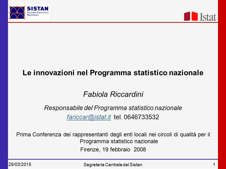 29/03/2015 1 Segreteria Centrale del Sistan Le innovazioni nel Programma statistico nazionale Fabiola Riccardini Responsabile del Programma statistico nazionale fariccar@istat.itfariccar@istat.it tel.