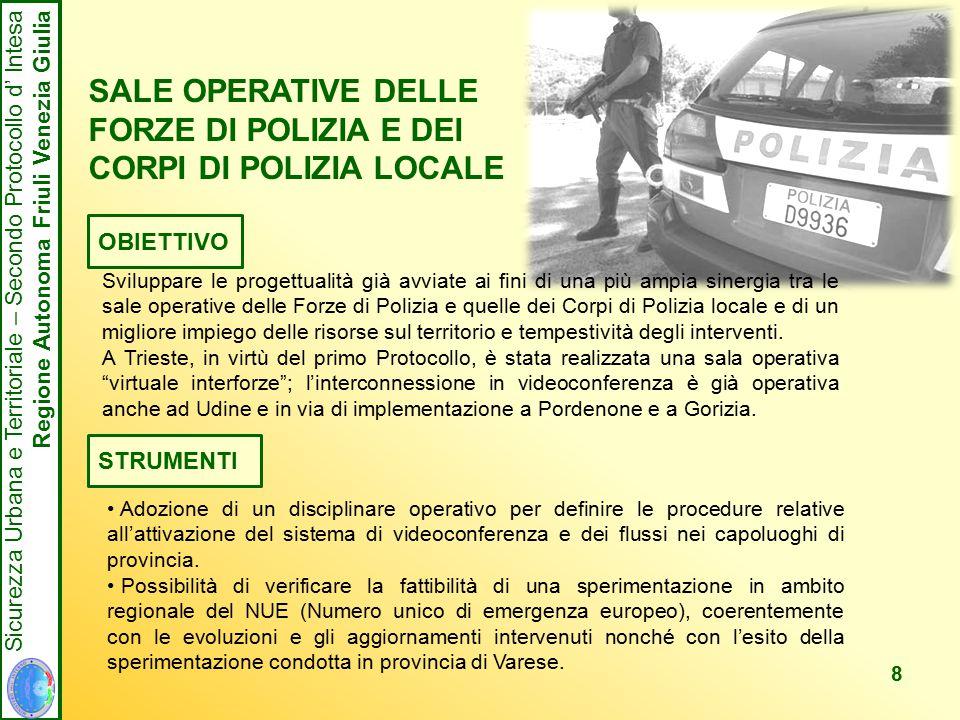 8 Sicurezza Urbana e Territoriale – Secondo Protocollo d' Intesa Regione Autonoma Friuli Venezia Giulia SALE OPERATIVE DELLE FORZE DI POLIZIA E DEI CORPI DI POLIZIA LOCALE OBIETTIVO Sviluppare le progettualità già avviate ai fini di una più ampia sinergia tra le sale operative delle Forze di Polizia e quelle dei Corpi di Polizia locale e di un migliore impiego delle risorse sul territorio e tempestività degli interventi.