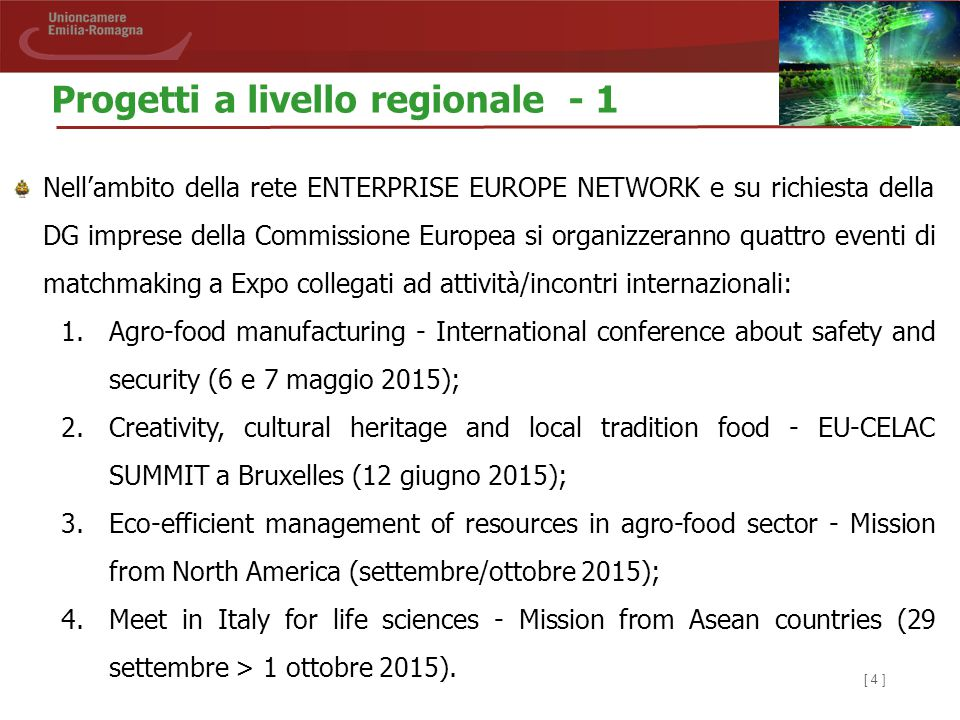 [ 4 ] Nell'ambito della rete ENTERPRISE EUROPE NETWORK e su richiesta della DG imprese della Commissione Europea si organizzeranno quattro eventi di matchmaking a Expo collegati ad attività/incontri internazionali: 1.Agro-food manufacturing - International conference about safety and security (6 e 7 maggio 2015); 2.Creativity, cultural heritage and local tradition food - EU-CELAC SUMMIT a Bruxelles (12 giugno 2015); 3.Eco-efficient management of resources in agro-food sector - Mission from North America (settembre/ottobre 2015); 4.Meet in Italy for life sciences - Mission from Asean countries (29 settembre > 1 ottobre 2015).