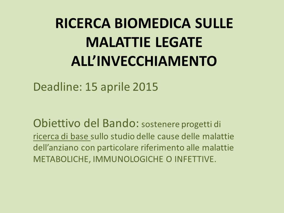 RICERCA BIOMEDICA SULLE MALATTIE LEGATE ALL'INVECCHIAMENTO Deadline: 15 aprile 2015 Obiettivo del Bando: sostenere progetti di ricerca di base sullo s
