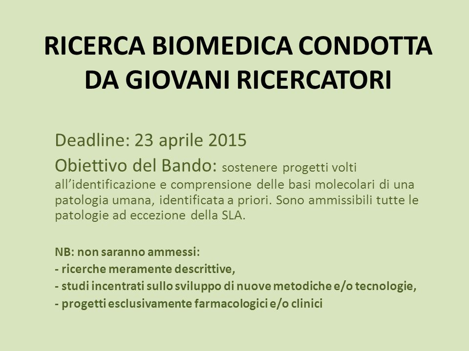 RICERCA BIOMEDICA CONDOTTA DA GIOVANI RICERCATORI Deadline: 23 aprile 2015 Obiettivo del Bando: sostenere progetti volti all'identificazione e comprensione delle basi molecolari di una patologia umana, identificata a priori.