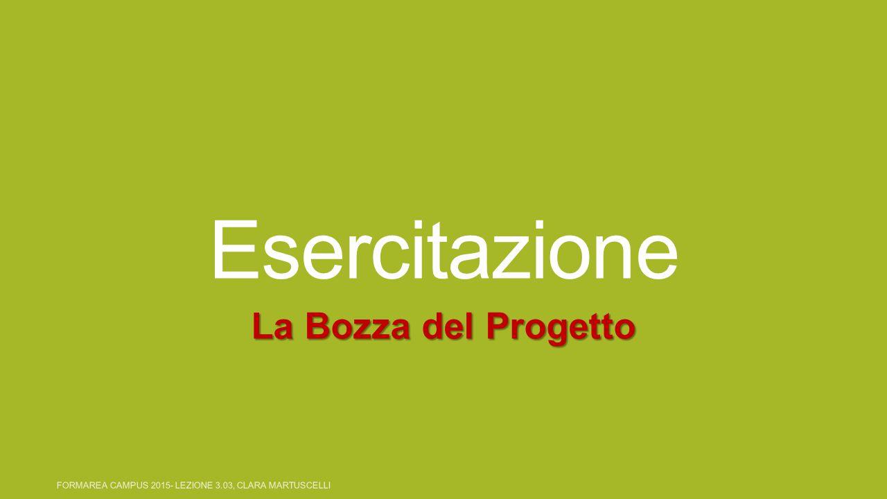 Esercitazione La Bozza del Progetto FORMAREA CAMPUS 2015- LEZIONE 3.03, CLARA MARTUSCELLI