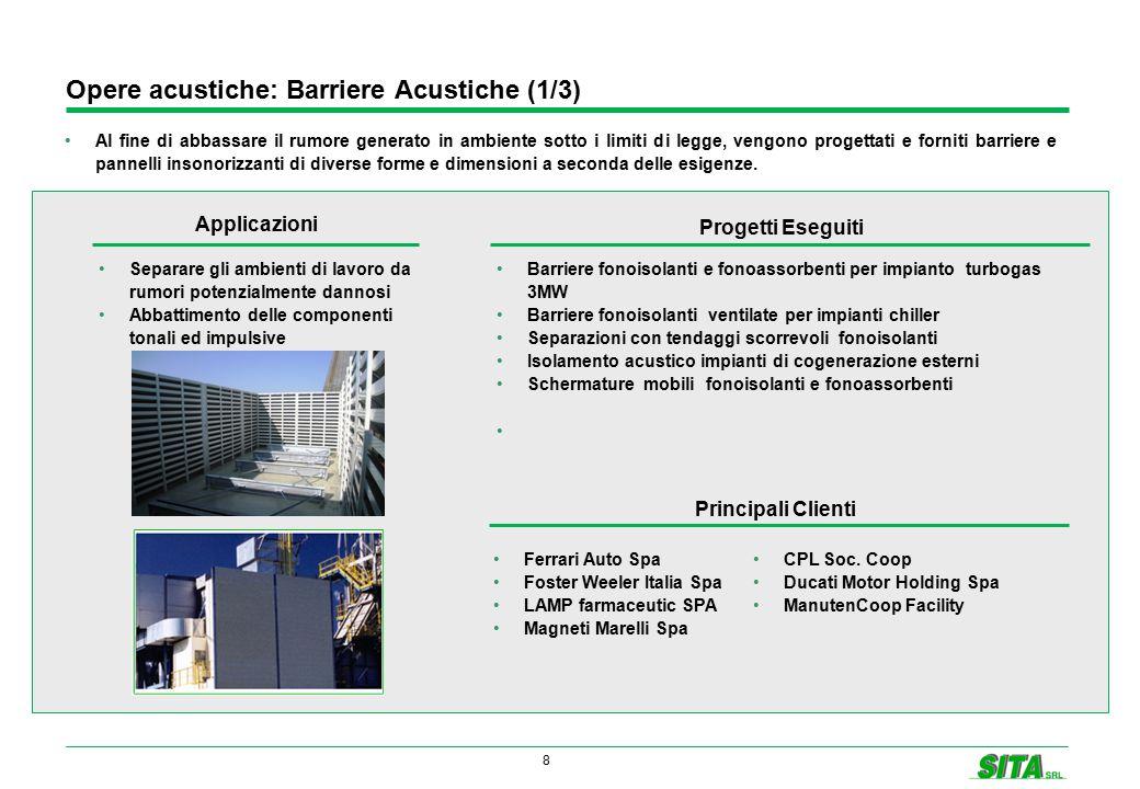 8 Opere acustiche: Barriere Acustiche (1/3) Al fine di abbassare il rumore generato in ambiente sotto i limiti di legge, vengono progettati e forniti barriere e pannelli insonorizzanti di diverse forme e dimensioni a seconda delle esigenze.