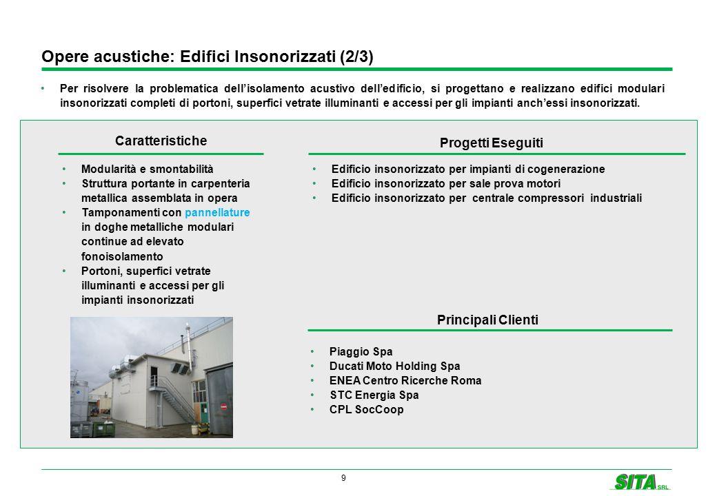 9 Opere acustiche: Edifici Insonorizzati (2/3) Per risolvere la problematica dell'isolamento acustivo dell'edificio, si progettano e realizzano edifici modulari insonorizzati completi di portoni, superfici vetrate illuminanti e accessi per gli impianti anch'essi insonorizzati.