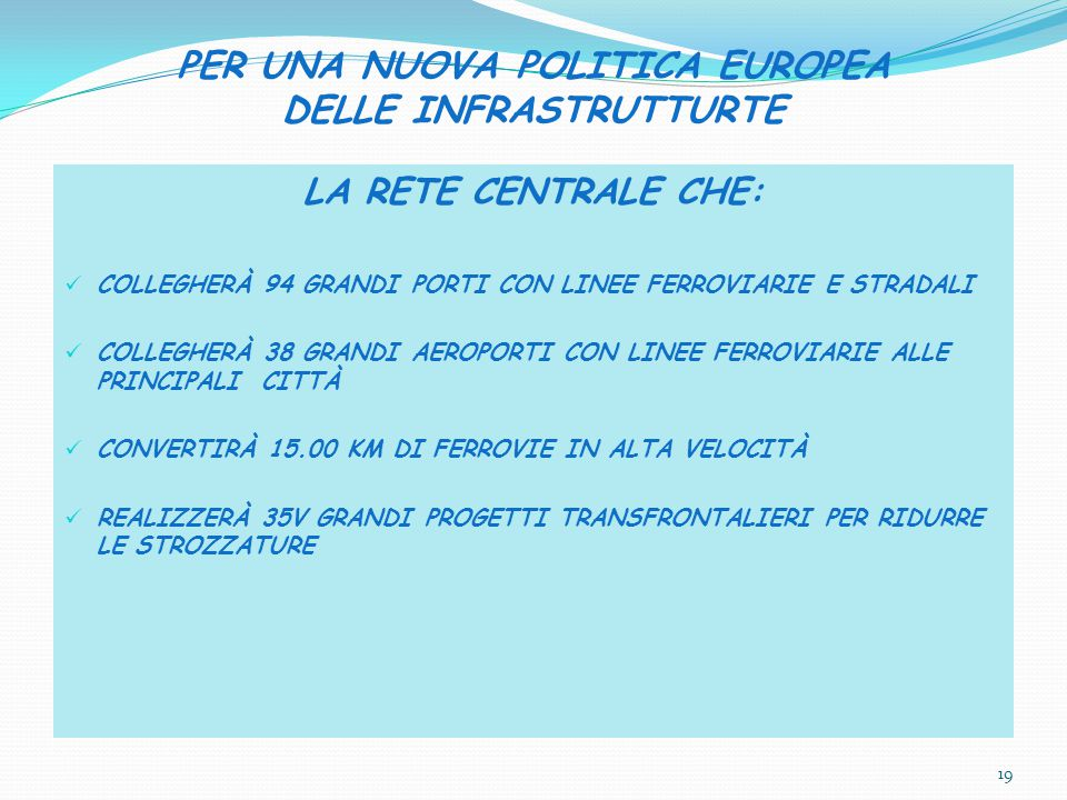 PER UNA NUOVA POLITICA EUROPEA DELLE INFRASTRUTTURTE LA RETE CENTRALE CHE: COLLEGHERÀ 94 GRANDI PORTI CON LINEE FERROVIARIE E STRADALI COLLEGHERÀ 38 GRANDI AEROPORTI CON LINEE FERROVIARIE ALLE PRINCIPALI CITTÀ CONVERTIRÀ 15.00 KM DI FERROVIE IN ALTA VELOCITÀ REALIZZERÀ 35V GRANDI PROGETTI TRANSFRONTALIERI PER RIDURRE LE STROZZATURE 19