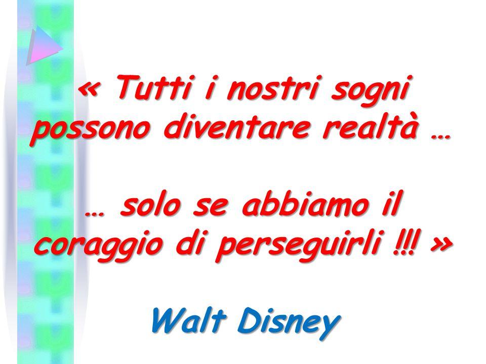 « Tutti i nostri sogni possono diventare realtà … … solo se abbiamo il coraggio di perseguirli !!.