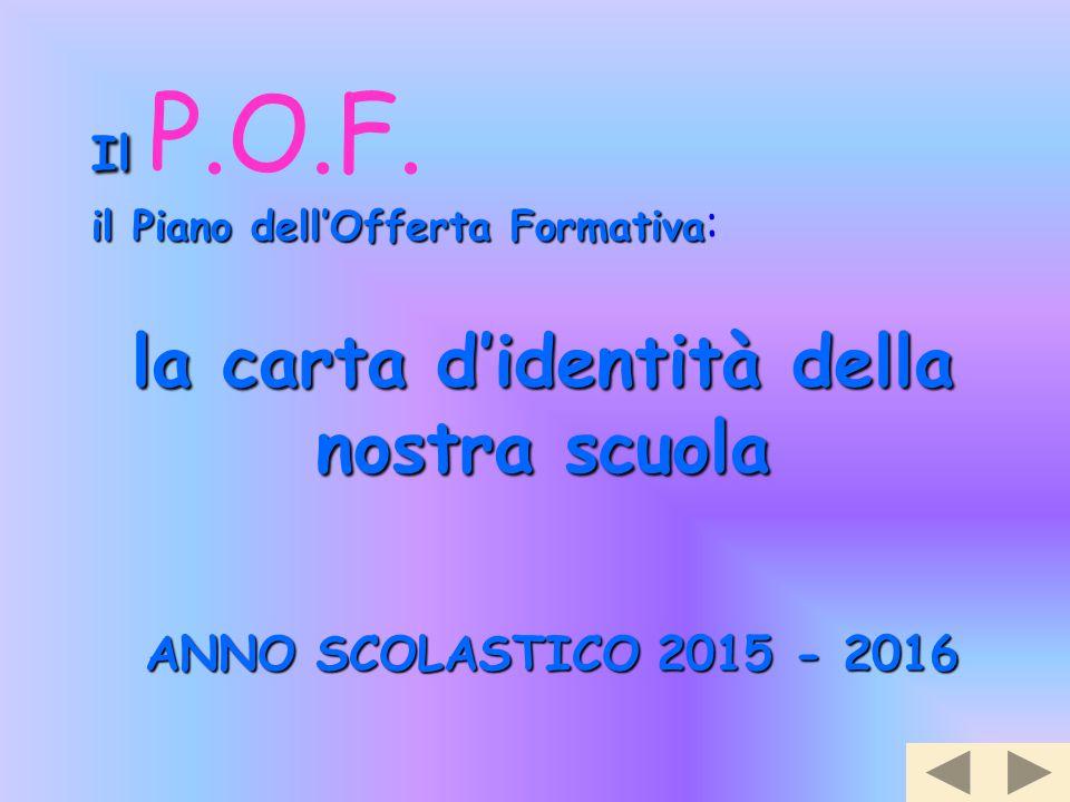 la carta d'identità della nostra scuola ANNO SCOLASTICO 2015 - 2016 Il Il P.O.F. il Piano dell'Offerta Formativa il Piano dell'Offerta Formativa :