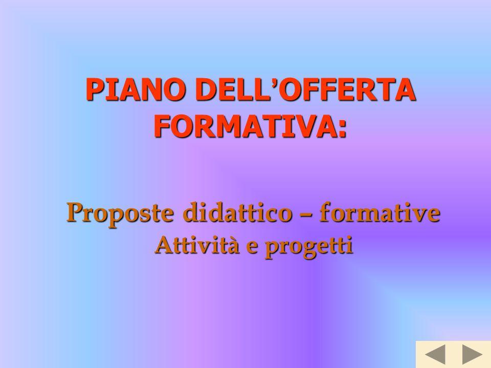 PIANO DELL ' OFFERTA FORMATIVA: Proposte didattico – formative Attività e progetti