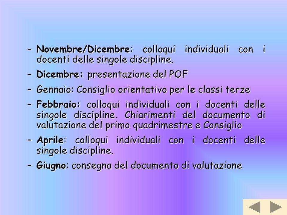 –Novembre/Dicembre: colloqui individuali con i docenti delle singole discipline. –Dicembre: presentazione del POF –Gennaio: Consiglio orientativo per
