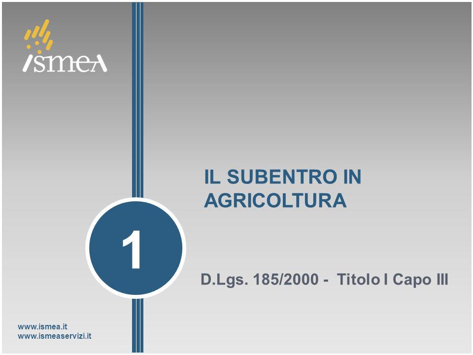 www.ismea.it www.ismeaservizi.it IL SUBENTRO IN AGRICOLTURA D.Lgs. 185/2000 - Titolo I Capo III 1