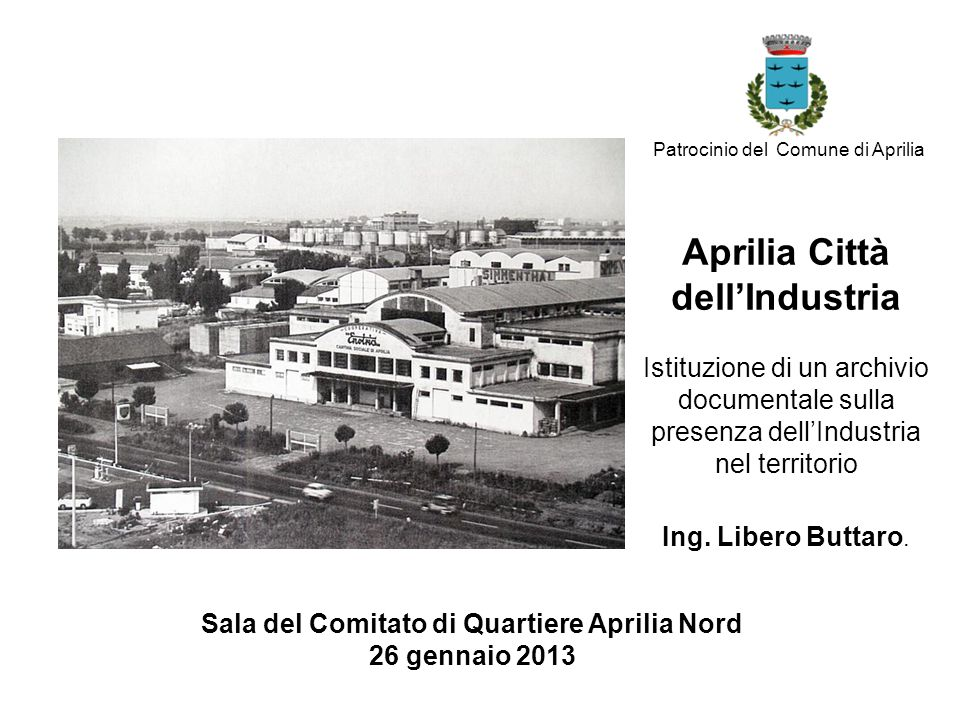Progetto Aprilia Città dell'Industria Istituire un archivio documentale pubblico sulla presenza dell'industria nel territorio al fine di illustrare e valorizzare un rilevante elemento identitario della comunità.