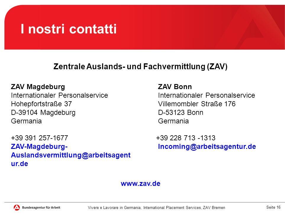 Seite 16 Vivere e Lavorare in Germania, International Placement Services, ZAV Bremen I nostri contatti Zentrale Auslands- und Fachvermittlung (ZAV) ZA