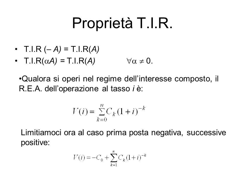 Proprietà T.I.R. T.I.R (– A) = T.I.R(A) T.I.R(  A) = T.I.R(A)   0. Qualora si operi nel regime dell'interesse composto, il R.E.A. dell'operazione