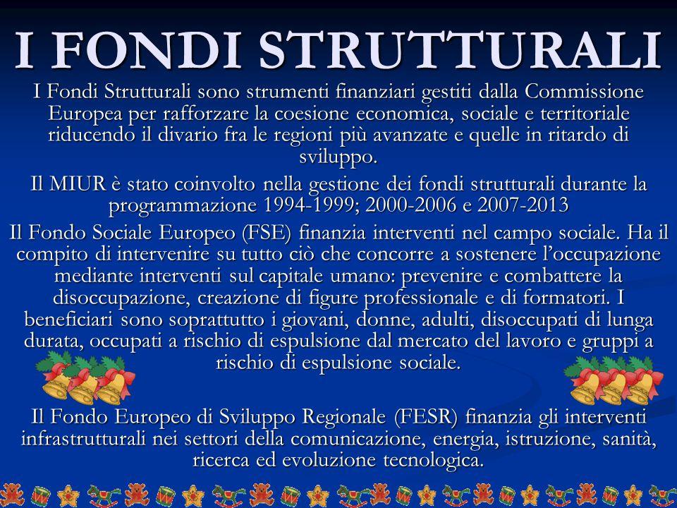 I FONDI STRUTTURALI I Fondi Strutturali sono strumenti finanziari gestiti dalla Commissione Europea per rafforzare la coesione economica, sociale e territoriale riducendo il divario fra le regioni più avanzate e quelle in ritardo di sviluppo.
