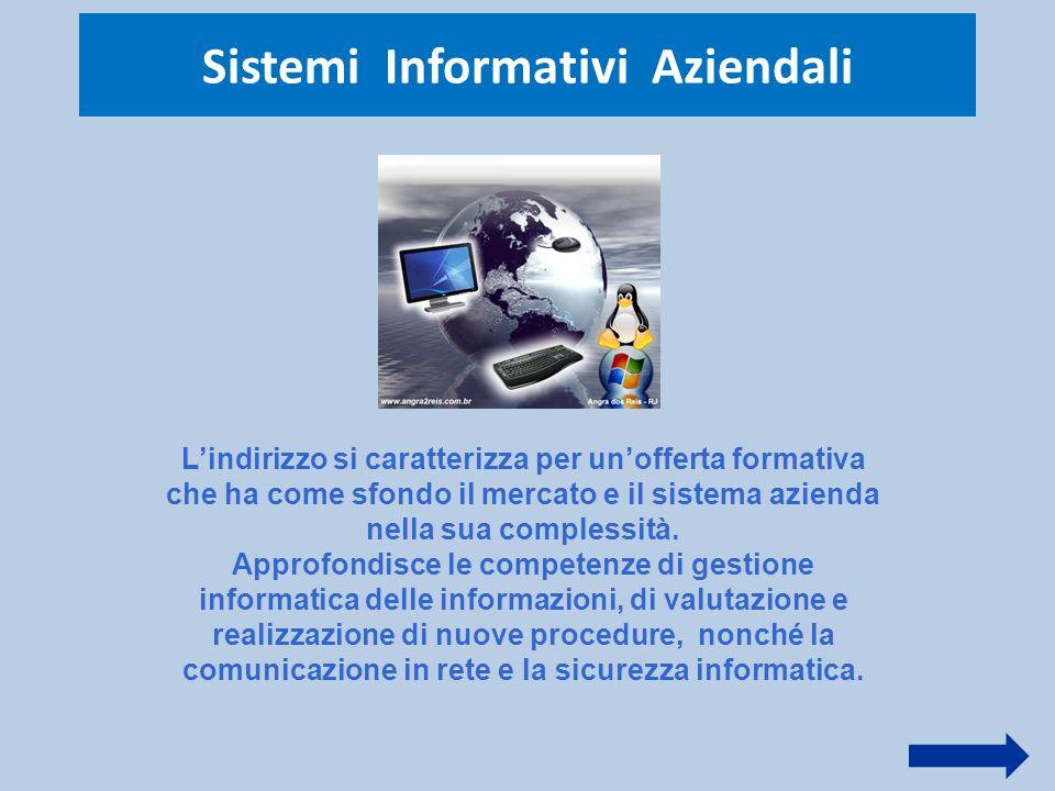Sistemi Informativi Aziendali L'indirizzo si caratterizza per un'offerta formativa che ha come sfondo il mercato e il sistema azienda nella sua comple