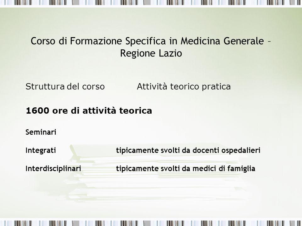 Corso di Formazione Specifica in Medicina Generale – Regione Lazio Struttura del corso Attività teorico pratica 1600 ore di attività teorica Seminari