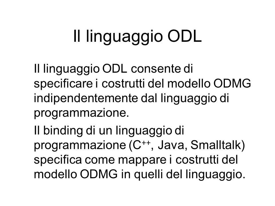 Il linguaggio ODL Il linguaggio ODL consente di specificare i costrutti del modello ODMG indipendentemente dal linguaggio di programmazione.