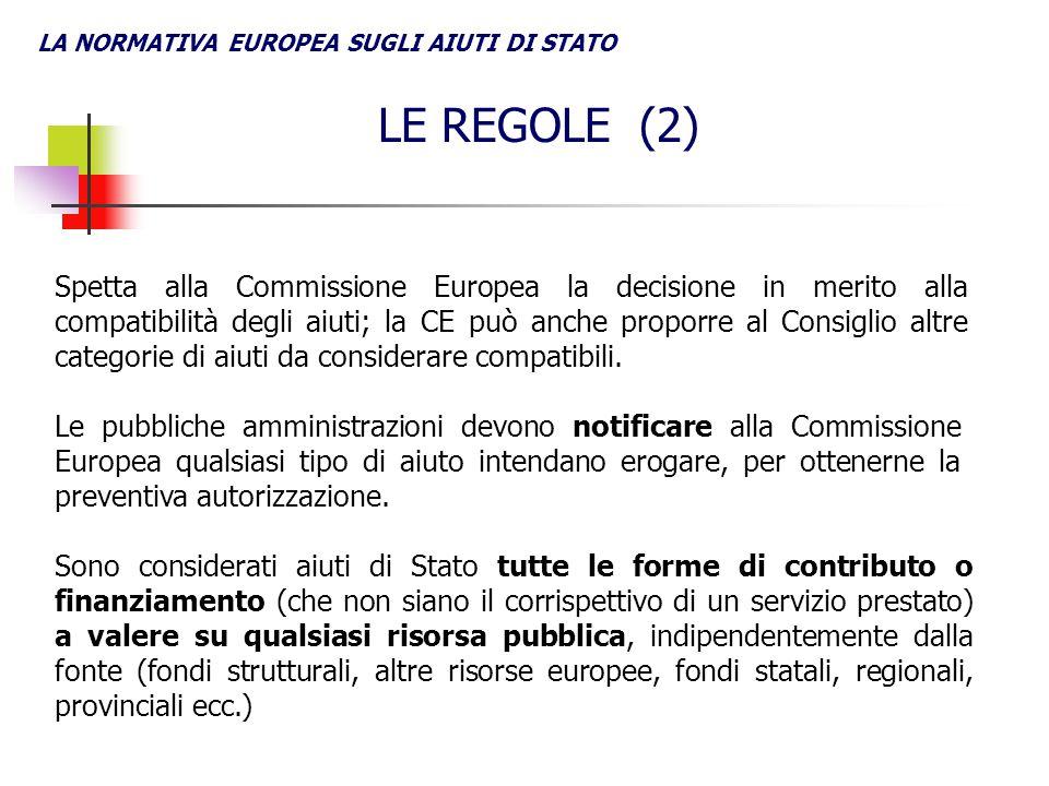 LA NORMATIVA EUROPEA SUGLI AIUTI DI STATO LE REGOLE (2) Sono considerati aiuti di Stato tutte le forme di contributo o finanziamento (che non siano il corrispettivo di un servizio prestato) a valere su qualsiasi risorsa pubblica, indipendentemente dalla fonte (fondi strutturali, altre risorse europee, fondi statali, regionali, provinciali ecc.) Le pubbliche amministrazioni devono notificare alla Commissione Europea qualsiasi tipo di aiuto intendano erogare, per ottenerne la preventiva autorizzazione.