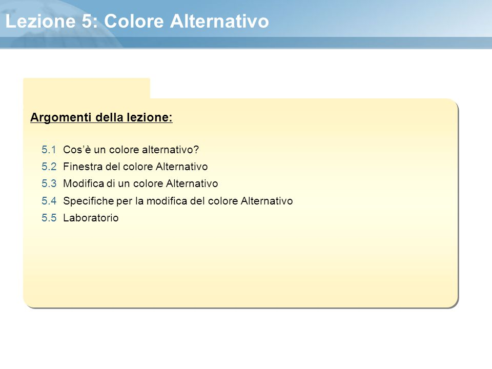 Argomenti della lezione: Lezione 5: Colore Alternativo 5.1 Cos'è un colore alternativo? 5.2 Finestra del colore Alternativo 5.3 Modifica di un colore
