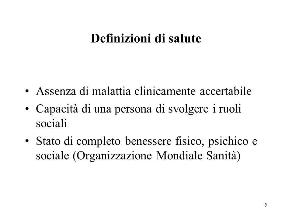 5 Definizioni di salute Assenza di malattia clinicamente accertabile Capacità di una persona di svolgere i ruoli sociali Stato di completo benessere fisico, psichico e sociale (Organizzazione Mondiale Sanità)