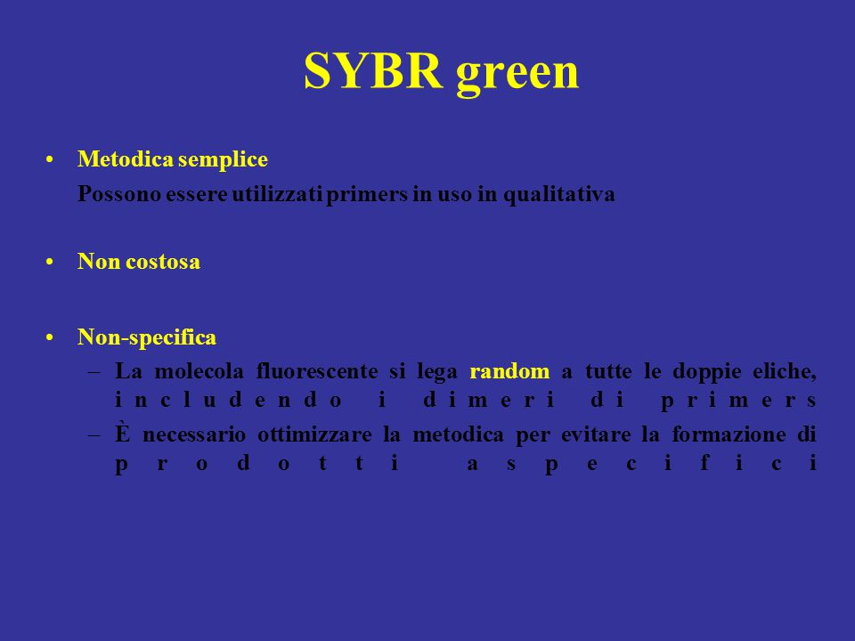 SYBR green Metodica semplice Possono essere utilizzati primers in uso in qualitativa Non costosa Non-specifica –La molecola fluorescente si lega rando