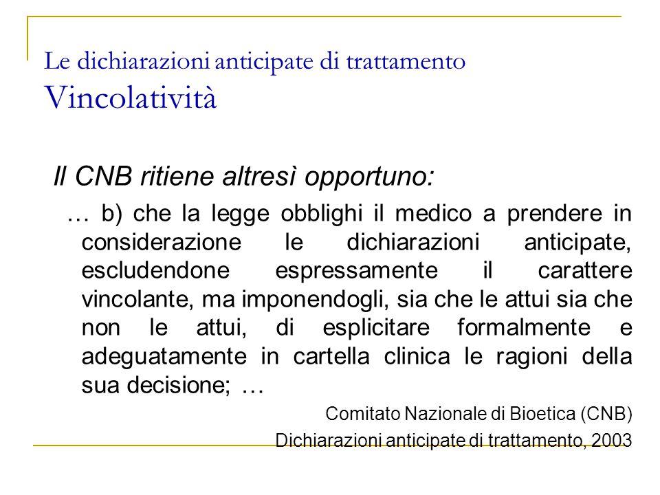 Le dichiarazioni anticipate di trattamento Vincolatività Il CNB ritiene altresì opportuno: … b) che la legge obblighi il medico a prendere in considerazione le dichiarazioni anticipate, escludendone espressamente il carattere vincolante, ma imponendogli, sia che le attui sia che non le attui, di esplicitare formalmente e adeguatamente in cartella clinica le ragioni della sua decisione; … Comitato Nazionale di Bioetica (CNB) Dichiarazioni anticipate di trattamento, 2003