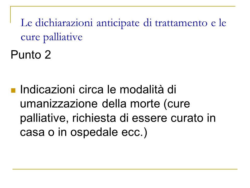 Le dichiarazioni anticipate di trattamento e le cure palliative Punto 2 Indicazioni circa le modalità di umanizzazione della morte (cure palliative, richiesta di essere curato in casa o in ospedale ecc.)